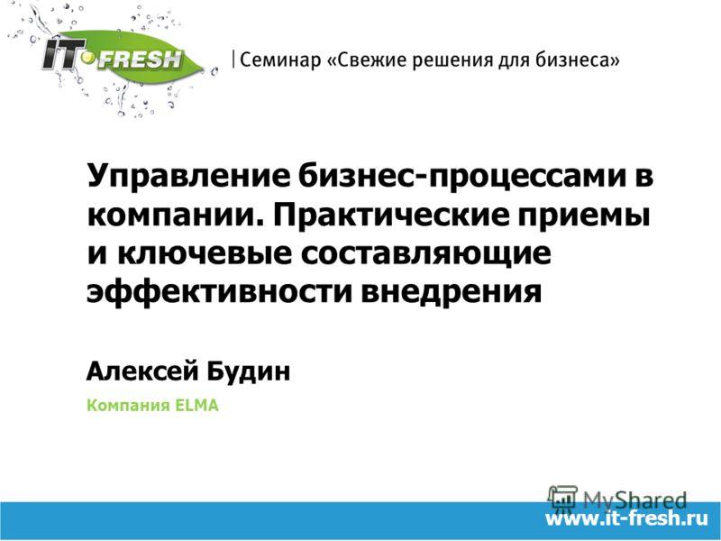 Алексей Будин Компания ELMA Управление бизнес-процессами в компании. Практические приемы и ключевые составляющие эффективности внедрения