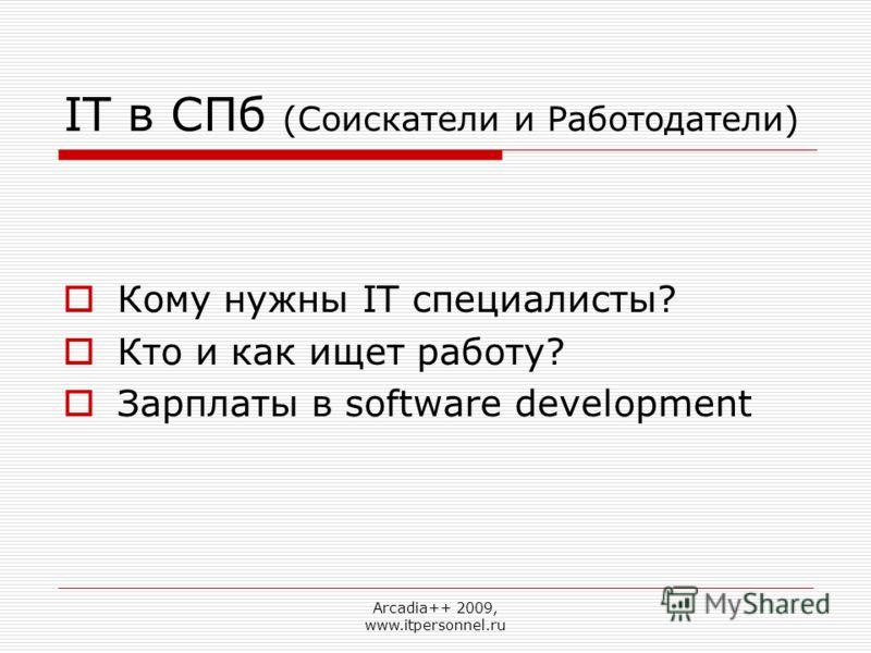 Arcadia++ 2009, www.itpersonnel.ru IT в СПб (Соискатели и Работодатели) Кому нужны IT специалисты? Кто и как ищет работу? Зарплаты в software development