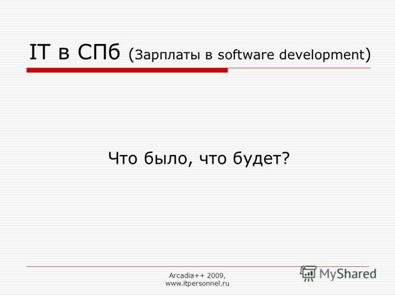 Arcadia++ 2009, www.itpersonnel.ru IT в СПб ( Зарплаты в software development ) Что было, что будет?