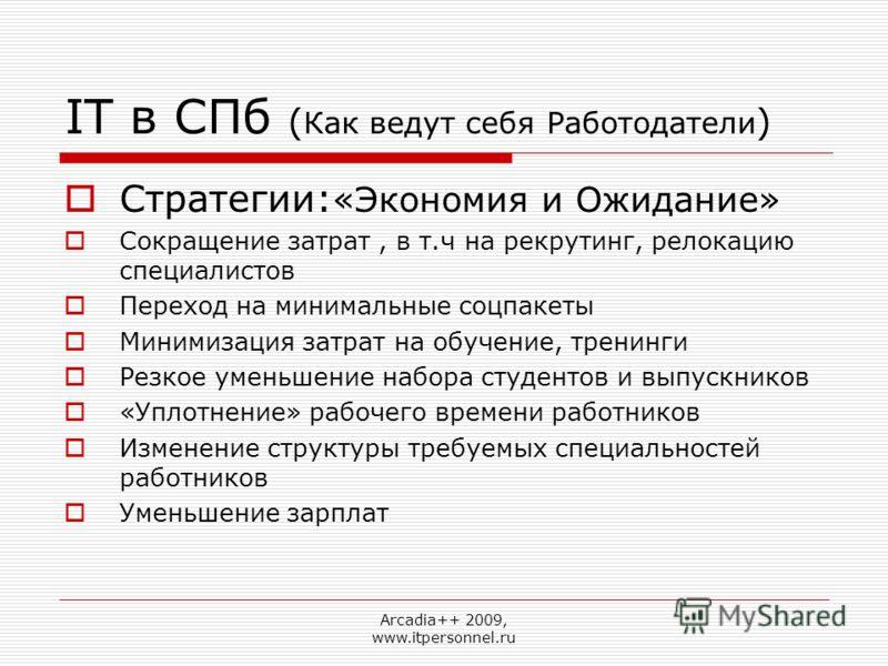 Arcadia++ 2009, www.itpersonnel.ru IT в СПб ( Как ведут себя Работодатели ) Стратегии: «Экономия и Ожидание» Сокращение затрат, в т.ч на рекрутинг, релокацию специалистов Переход на минимальные соцпакеты Минимизация затрат на обучение, тренинги Резко