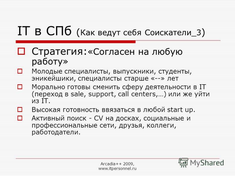 Arcadia++ 2009, www.itpersonnel.ru IT в СПб ( Как ведут себя Соискатели_3 ) Стратегия: «Согласен на любую работу» Молодые специалисты, выпускники, студенты, эникейшики, специалисты старше «--» лет Морально готовы сменить сферу деятельности в IT (пере