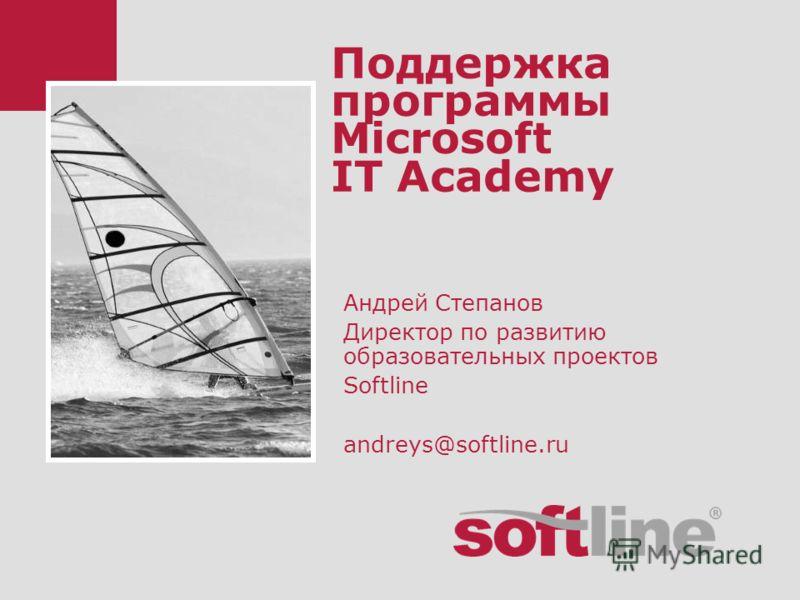 Поддержка программы Microsoft IT Academy Андрей Степанов Директор по развитию образовательных проектов Softline andreys@softline.ru