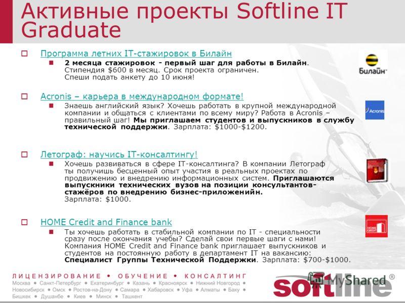 Активные проекты Softline IT Graduate Программа летних IT-стажировок в Билайн 2 месяца стажировок - первый шаг для работы в Билайн. Стипендия $600 в месяц. Срок проекта ограничен. Спеши подать анкету до 10 июня! Acronis – карьера в международном форм