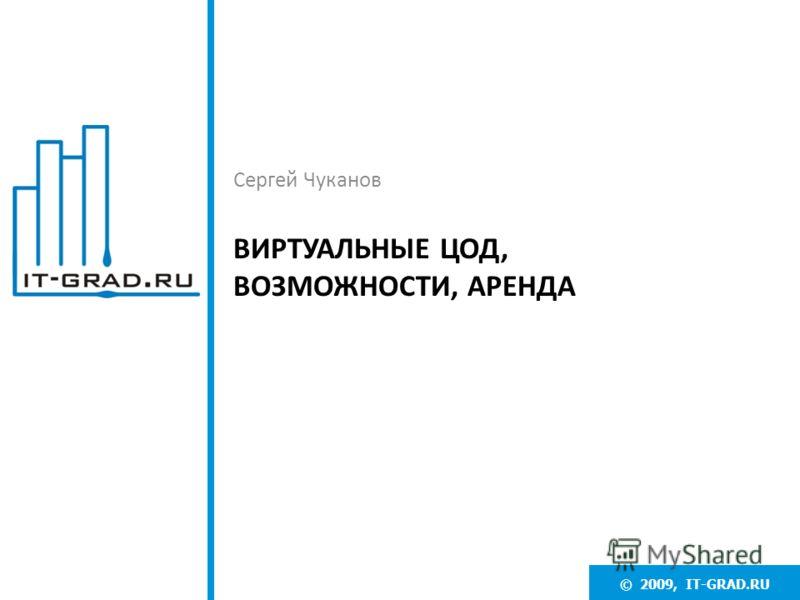 © 2009, IT-GRAD.RU ВИРТУАЛЬНЫЕ ЦОД, ВОЗМОЖНОСТИ, АРЕНДА Сергей Чуканов