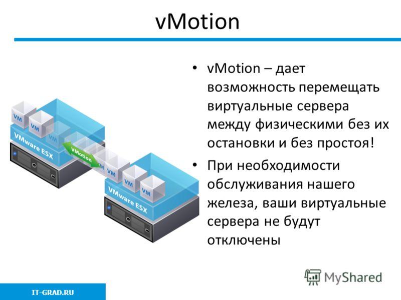 vMotion vMotion – дает возможность перемещать виртуальные сервера между физическими без их остановки и без простоя! При необходимости обслуживания нашего железа, ваши виртуальные сервера не будут отключены IT-GRAD.RU