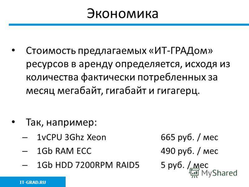 Экономика Стоимость предлагаемых «ИТ-ГРАДом» ресурсов в аренду определяется, исходя из количества фактически потребленных за месяц мегабайт, гигабайт и гигагерц. Так, например: – 1vCPU 3Ghz Xeon 665 руб. / мес – 1Gb RAM ECC490 руб. / мес – 1Gb HDD 72