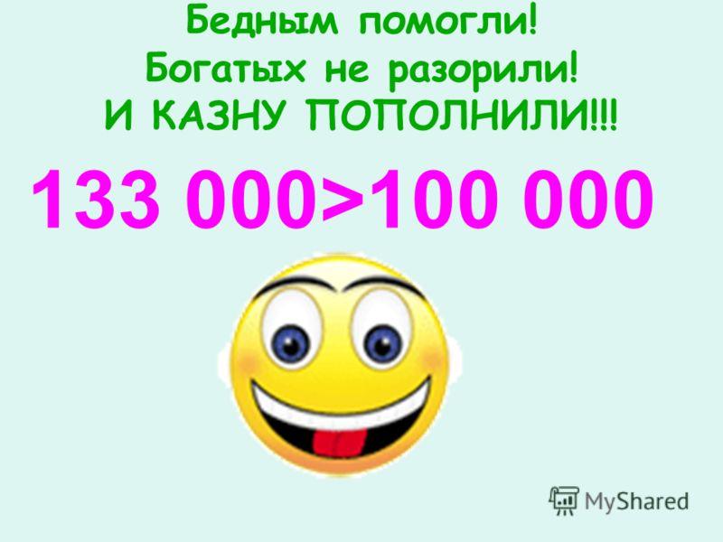 Бедным помогли! Богатых не разорили! И КАЗНУ ПОПОЛНИЛИ!!! 133 000>100 000
