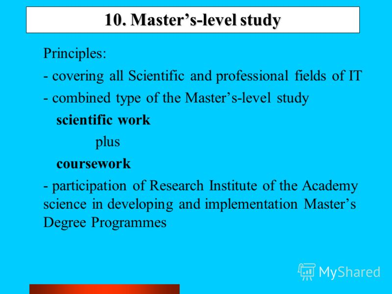 10. Masters-level study Principles: - covering all Scientific and professional fields of IT - combined type of the Masters-level study scientific work plus coursework - participation of Research Institute of the Academy science in developing and impl