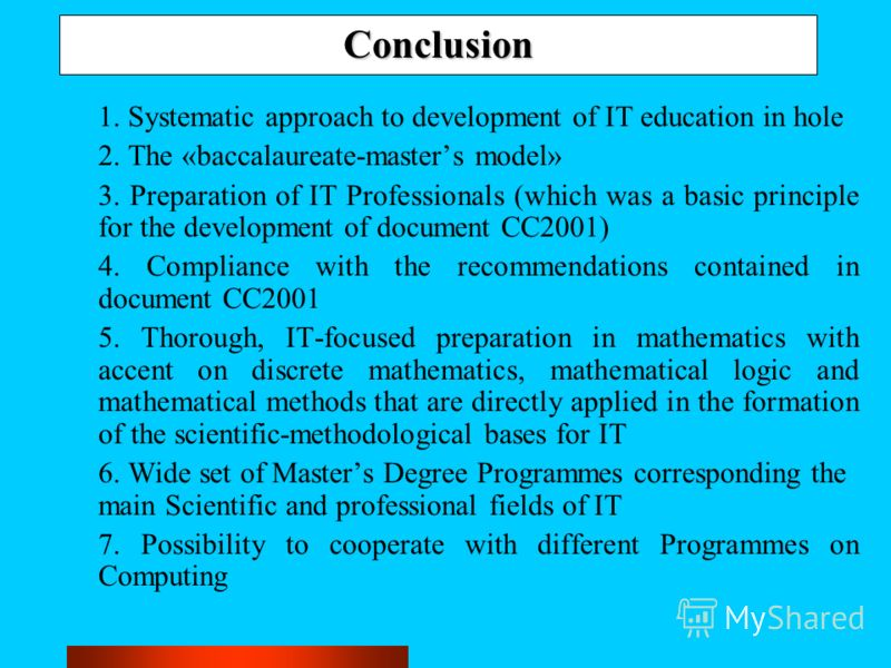 Conclusion 1. Systematic approach to development of IT education in hole 2. The «baccalaureate-masters model» 3. Preparation of IT Professionals (which was a basic principle for the development of document CC2001) 4. Compliance with the recommendatio