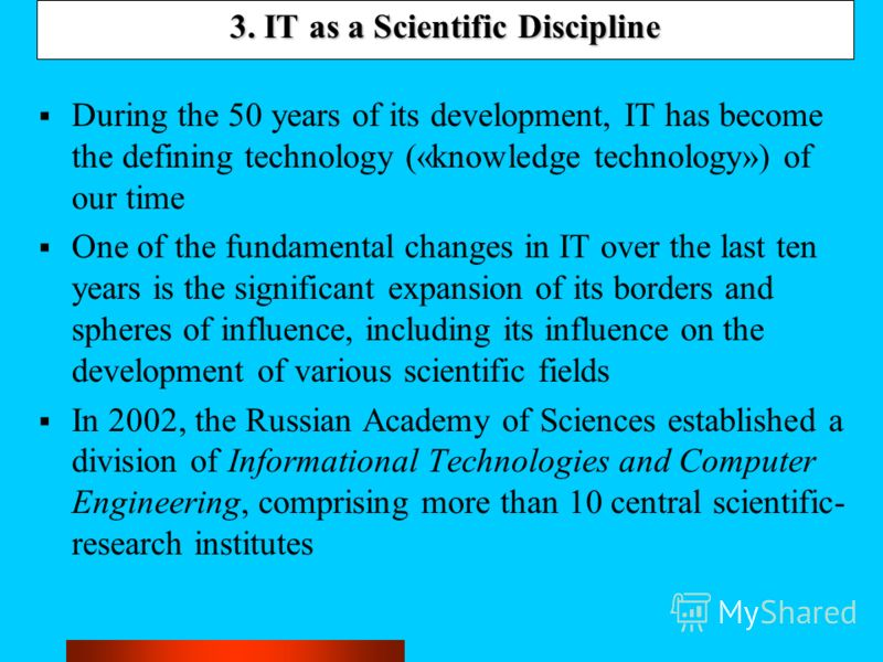 3. IT as a Scientific Discipline During the 50 years of its development, IT has become the defining technology («knowledge technology») of our time One of the fundamental changes in IT over the last ten years is the significant expansion of its borde