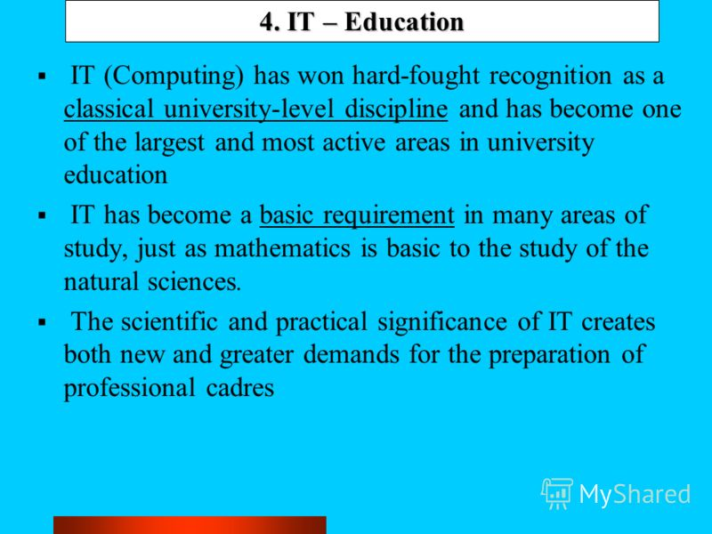 4. IT – Education IT (Computing) has won hard-fought recognition as a classical university-level discipline and has become one of the largest and most active areas in university education IT has become a basic requirement in many areas of study, just