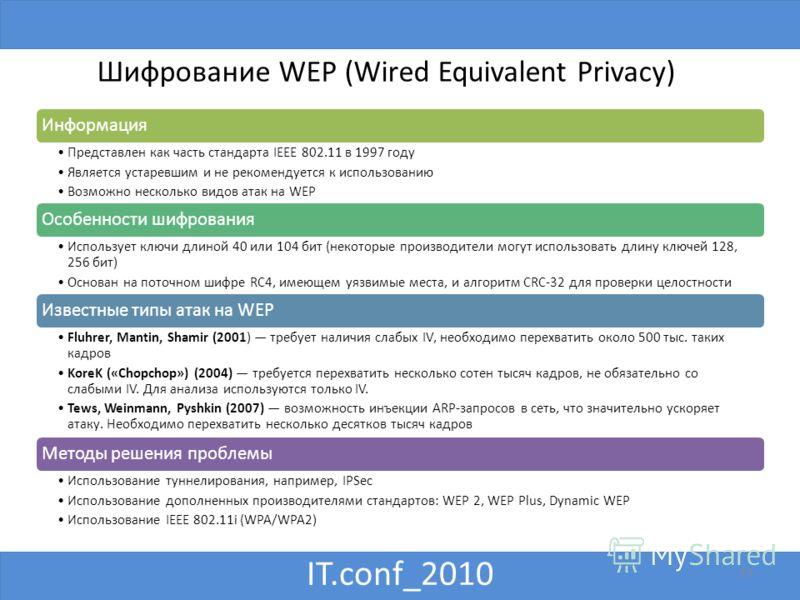IT.conf_2010 10 Шифрование WEP (Wired Equivalent Privacy) Информация Представлен как часть стандарта IEEE 802.11 в 1997 году Является устаревшим и не рекомендуется к использованию Возможно несколько видов атак на WEP Особенности шифрования Использует