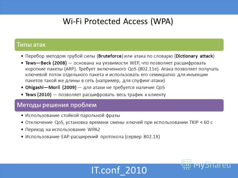 IT.conf_2010 Wi-Fi Protected Access (WPA) 12 Типы атак Перебор методом грубой силы (Bruteforce) или атака по словарю (Dictionary attack) TewsBeck (2008) основана на уязвимости WEP, что позволяет расшифровать короткие пакеты (ARP). Требует включенного
