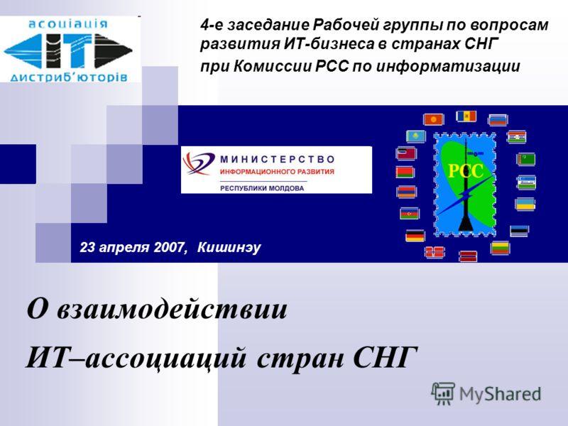 О взаимодействии ИТ–ассоциаций стран СНГ 23 апреля 2007, Кишинэу 4-е заседание Рабочей группы по вопросам развития ИТ-бизнеса в странах СНГ при Комиссии РСС по информатизации
