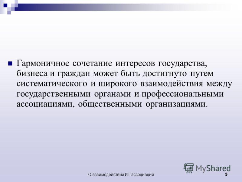 О взаимодействии ИТ-ассоциаций 3 Гармоничное сочетание интересов государства, бизнеса и граждан может быть достигнуто путем систематического и широкого взаимодействия между государственными органами и профессиональными ассоциациями, общественными орг