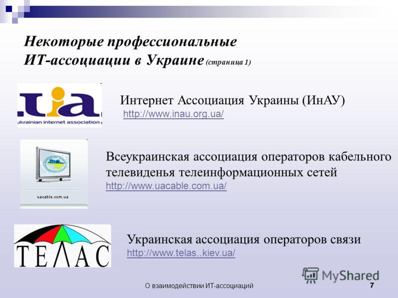 О взаимодействии ИТ-ассоциаций 7 Некоторые профессиональные ИТ-ассоциации в Украине (страница 1) Украинская ассоциация операторов связи http://www.telas..kiev.ua/ Всеукраинская ассоциация операторов кабельного телевиденья телеинформационных сетей htt