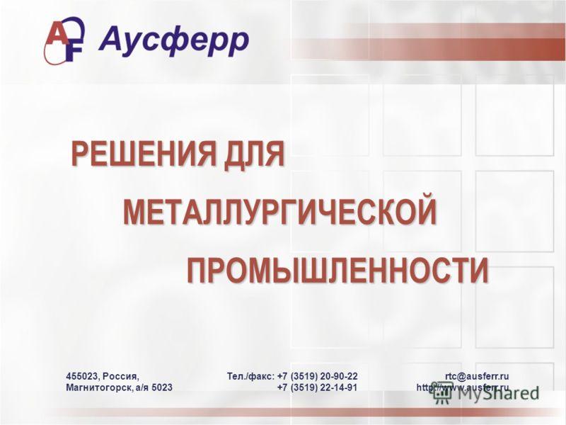 РЕШЕНИЯ ДЛЯ МЕТАЛЛУРГИЧЕСКОЙПРОМЫШЛЕННОСТИ rtc@ausferr.ru http://www.ausferr.ru Teл./фaкс: +7 (3519) 20-90-22 +7 (3519) 22-14-91 455023, Россия, Магнитогорск, а/я 5023