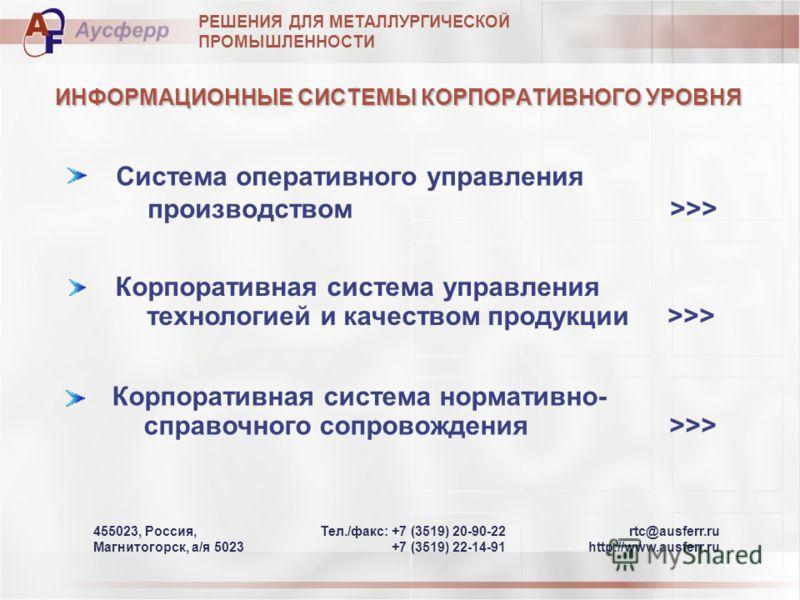 rtc@ausferr.ru http://www.ausferr.ru Teл./фaкс: +7 (3519) 20-90-22 +7 (3519) 22-14-91 455023, Россия, Магнитогорск, а/я 5023 РЕШЕНИЯ ДЛЯ МЕТАЛЛУРГИЧЕСКОЙ ПРОМЫШЛЕННОСТИ Корпоративная система нормативно- справочного сопровождения >>> ИНФОРМАЦИОННЫЕ СИ