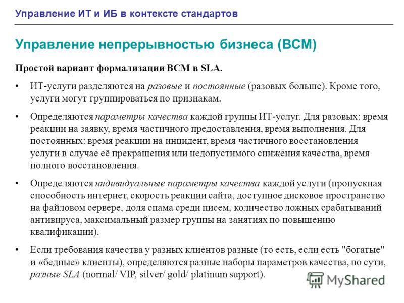 Управление ИТ и ИБ в контексте стандартов Управление непрерывностью бизнеса (BCM) Простой вариант формализации BCM в SLA. ИТ-услуги разделяются на разовые и постоянные (разовых больше). Кроме того, услуги могут группироваться по признакам. Определяют