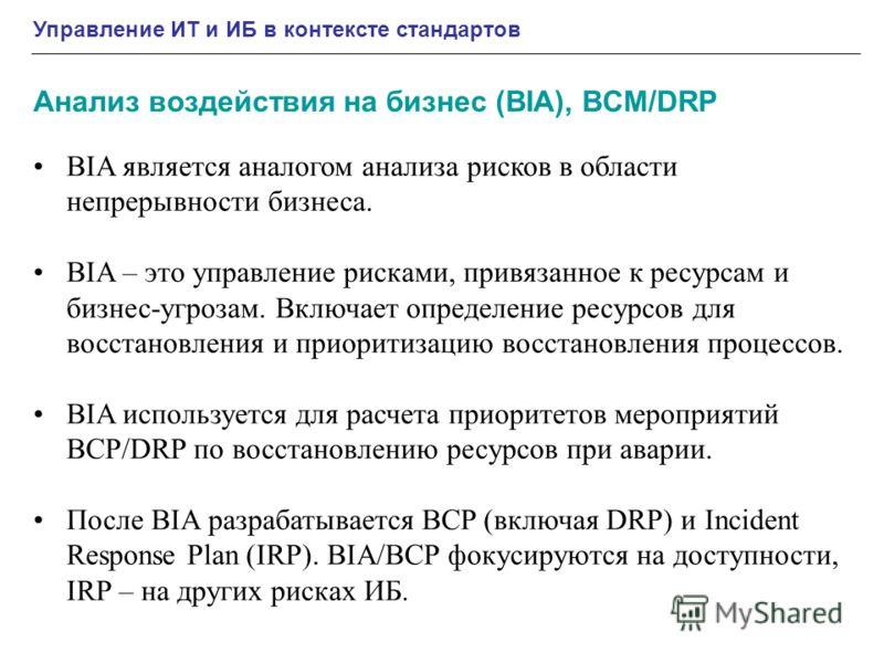 Управление ИТ и ИБ в контексте стандартов Анализ воздействия на бизнес (BIA), BCM/DRP BIA является аналогом анализа рисков в области непрерывности бизнеса. BIA – это управление рисками, привязанное к ресурсам и бизнес-угрозам. Включает определение ре