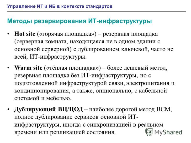 Управление ИТ и ИБ в контексте стандартов Методы резервирования ИТ-инфраструктуры Hot site («горячая площадка») – резервная площадка (серверная комната, находящаяся не в одном здании с основной серверной) с дублированием ключевой, часто не всей, ИТ-и