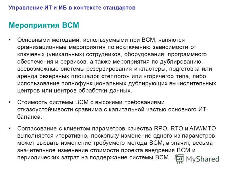 Управление ИТ и ИБ в контексте стандартов Мероприятия BCM Основными методами, используемыми при BCM, являются организационные мероприятия по исключению зависимости от ключевых (уникальных) сотрудников, оборудования, программного обеспечения и сервисо