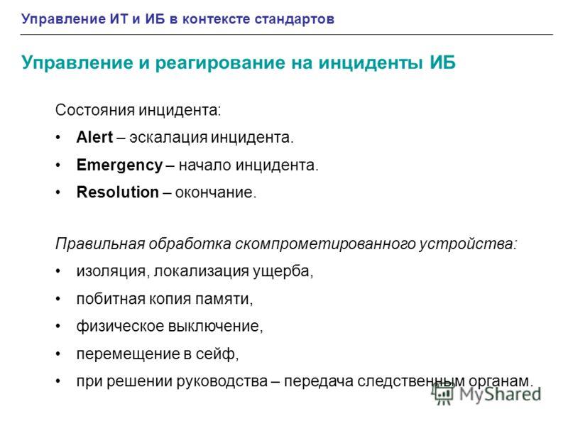Управление ИТ и ИБ в контексте стандартов Управление и реагирование на инциденты ИБ Состояния инцидента: Alert – эскалация инцидента. Emergency – начало инцидента. Resolution – окончание. Правильная обработка скомпрометированного устройства: изоляция