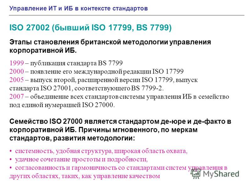 Управление ИТ и ИБ в контексте стандартов ISO 27002 (бывший ISO 17799, BS 7799) Этапы становления британской методологии управления корпоративной ИБ. 1999 – публикация стандарта BS 7799 2000 – появление его международной редакции ISO 17799 2005 – вып