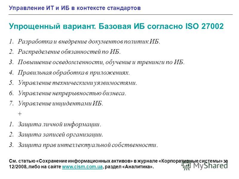 Упрощенный вариант. Базовая ИБ согласно ISO 27002 1.Разработка и внедрение документов политик ИБ. 2.Распределение обязанностей по ИБ. 3.Повышение осведомленности, обучение и тренинги по ИБ. 4.Правильная обработка в приложениях. 5.Управление техническ