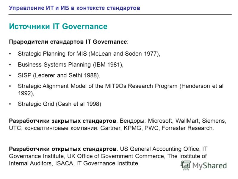 Управление ИТ и ИБ в контексте стандартов Источники IT Governance Strategic Planning for MIS (McLean and Soden 1977), Business Systems Planning (IBM 1981), SISP (Lederer and Sethi 1988). Strategic Alignment Model of the MIT9Os Research Program (Hende