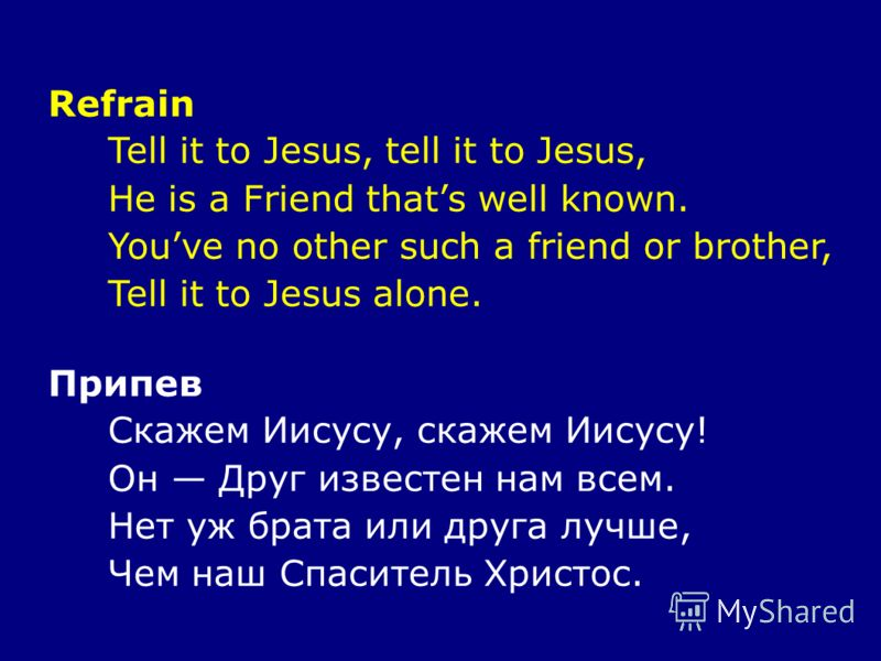 Refrain Tell it to Jesus, tell it to Jesus, He is a Friend thats well known. Youve no other such a friend or brother, Tell it to Jesus alone. Припев Скажем Иисусу, скажем Иисусу! Он Друг известен нам всем. Нет уж брата или друга лучше, Чем наш Спасит