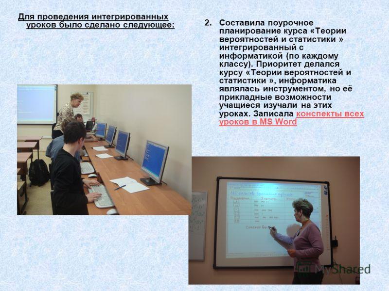 Для проведения интегрированных уроков было сделано следующее: 2. Составила поурочное планирование курса «Теории вероятностей и статистики » интегрированный с информатикой (по каждому классу). Приоритет делался курсу «Теории вероятностей и статистики