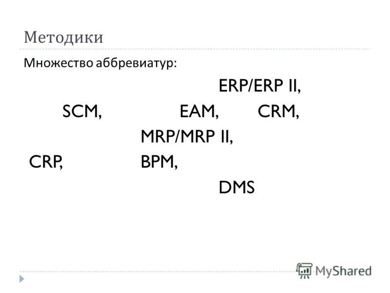 Методики Множество аббревиатур : ERP/ERP II, SCM, EAM, CRM, MRP/MRP II, CRP, BPM, DMS