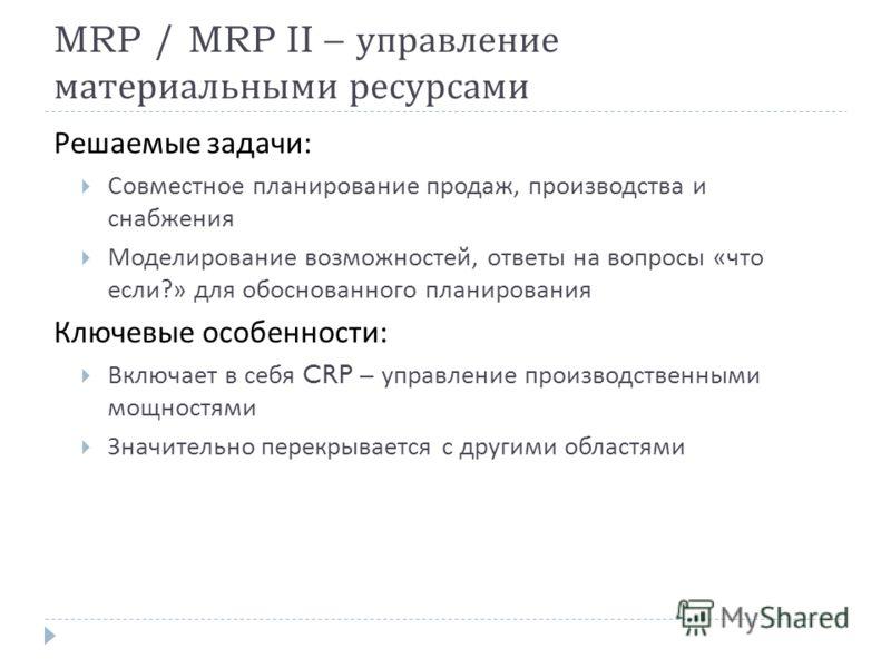 MRP / MRP II – управление материальными ресурсами Решаемые задачи : Совместное планирование продаж, производства и снабжения Моделирование возможностей, ответы на вопросы « что если ?» для обоснованного планирования Ключевые особенности : Включает в