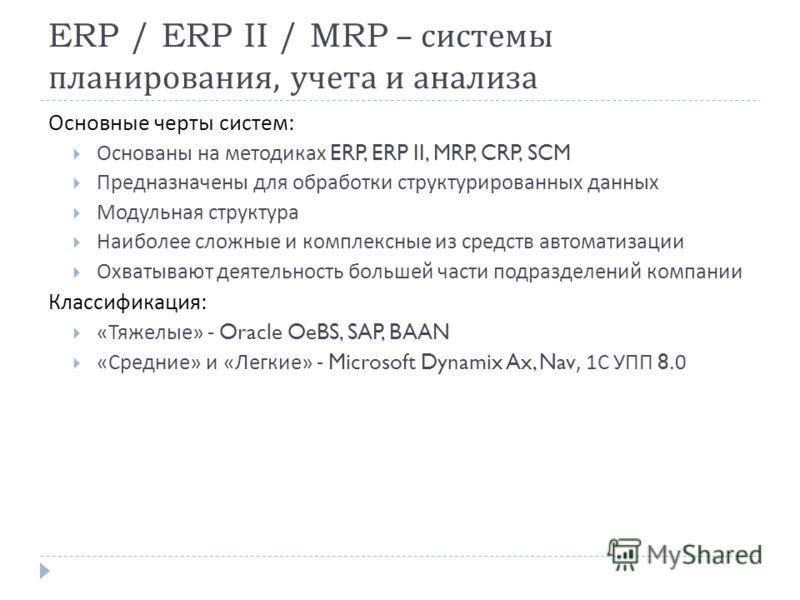 ERP / ERP II / MRP – системы планирования, учета и анализа Основные черты систем : Основаны на методиках ERP, ERP II, MRP, CRP, SCM Предназначены для обработки структурированных данных Модульная структура Наиболее сложные и комплексные из средств авт