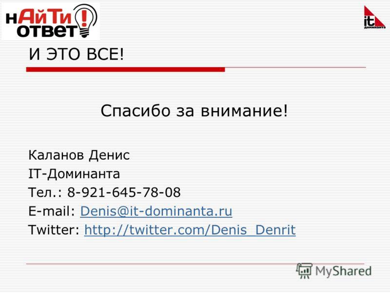 И ЭТО ВСЕ! Спасибо за внимание! Каланов Денис IT-Доминанта Тел.: 8-921-645-78-08 E-mail: Denis@it-dominanta.ruDenis@it-dominanta.ru Twitter: http://twitter.com/Denis_Denrithttp://twitter.com/Denis_Denrit