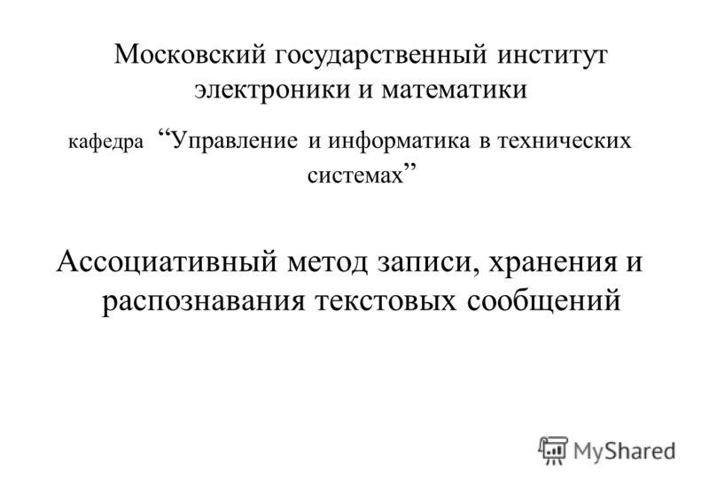 Московский государственный институт электроники и математики кафедра Управление и информатика в технических системах Ассоциативный метод записи, хранения и распознавания текстовых сообщений