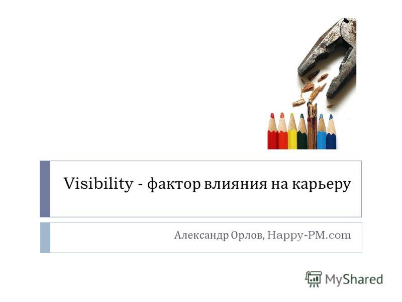 Visibility - фактор влияния на карьеру Александр Орлов, Happy-PM.com