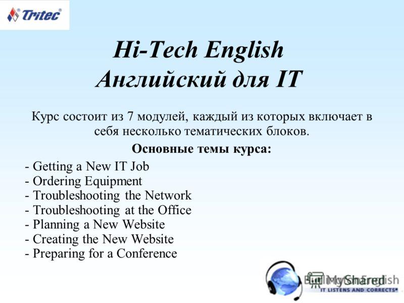 Hi-Tech English Английский для IT Курс состоит из 7 модулей, каждый из которых включает в себя несколько тематических блоков. Основные темы курса: - Getting a New IT Job - Ordering Equipment - Troubleshooting the Network - Troubleshooting at the Offi