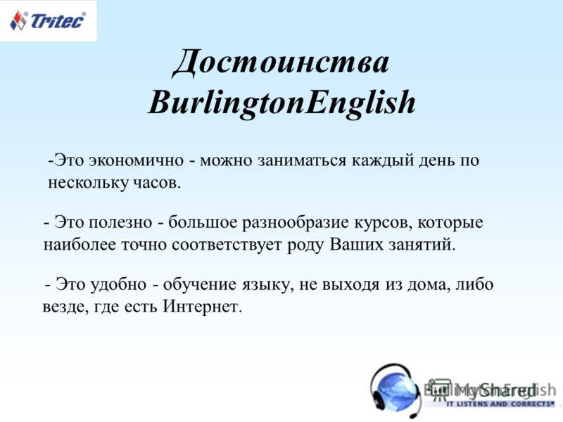 Достоинства BurlingtonEnglish - Это удобно - обучение языку, не выходя из дома, либо везде, где есть Интернет. -Это экономично - можно заниматься каждый день по нескольку часов. - Это полезно - большое разнообразие курсов, которые наиболее точно соот