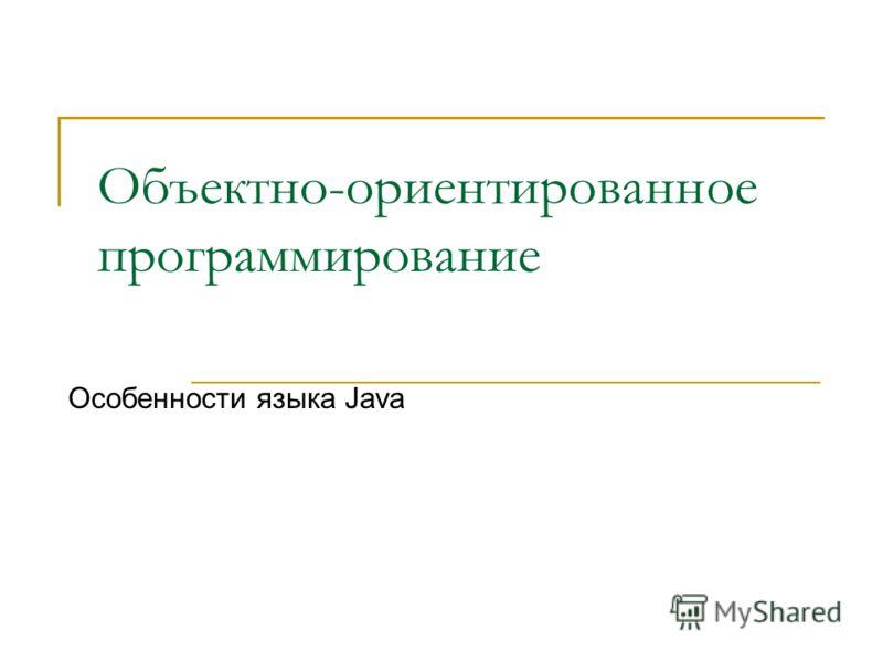 Объектно-ориентированное программирование Особенности языка Java