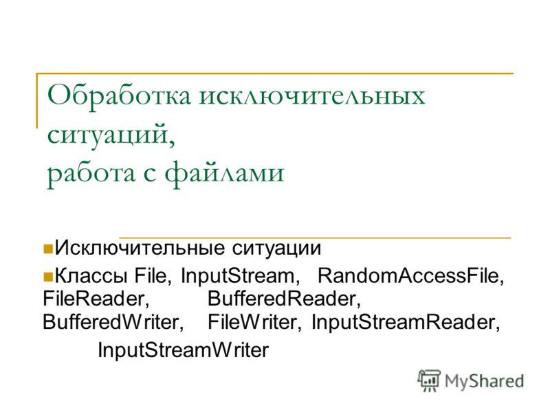 Обработка исключительных ситуаций, работа с файлами Исключительные ситуации Классы File, InputStream, RandomAccessFile, FileReader, BufferedReader, BufferedWriter, FileWriter, InputStreamReader, InputStreamWriter
