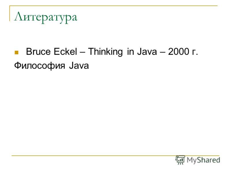 Литература Bruce Eckel – Thinking in Java – 2000 г. Философия Java