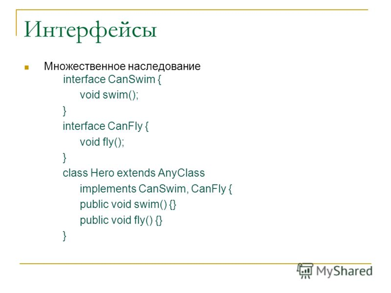 Интерфейсы Множественное наследование interface CanSwim { void swim(); } interface CanFly { void fly(); } class Hero extends AnyClass implements CanSwim, CanFly { public void swim() {} public void fly() {} }
