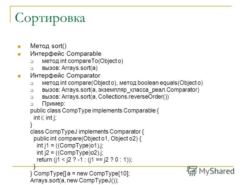Сортировка Метод sort() Интерфейс Comparable метод int compareTo(Object o) вызов: Arrays.sort(a) Интерфейс Comparator метод int compare(Object o), метод boolean equals(Object o) вызов: Arrays.sort(a, экземпляр_класса_реал.Comparator) вызов: Arrays.so