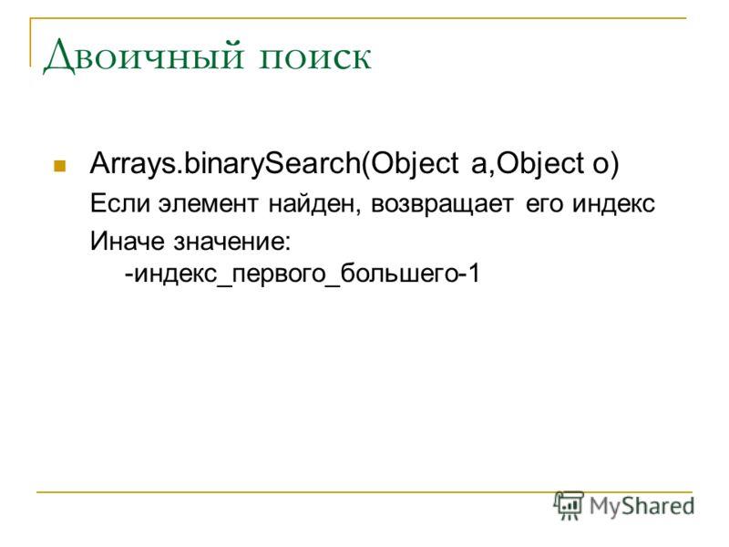 Двоичный поиск Arrays.binarySearch(Object a,Object o) Если элемент найден, возвращает его индекс Иначе значение: -индекс_первого_большего-1