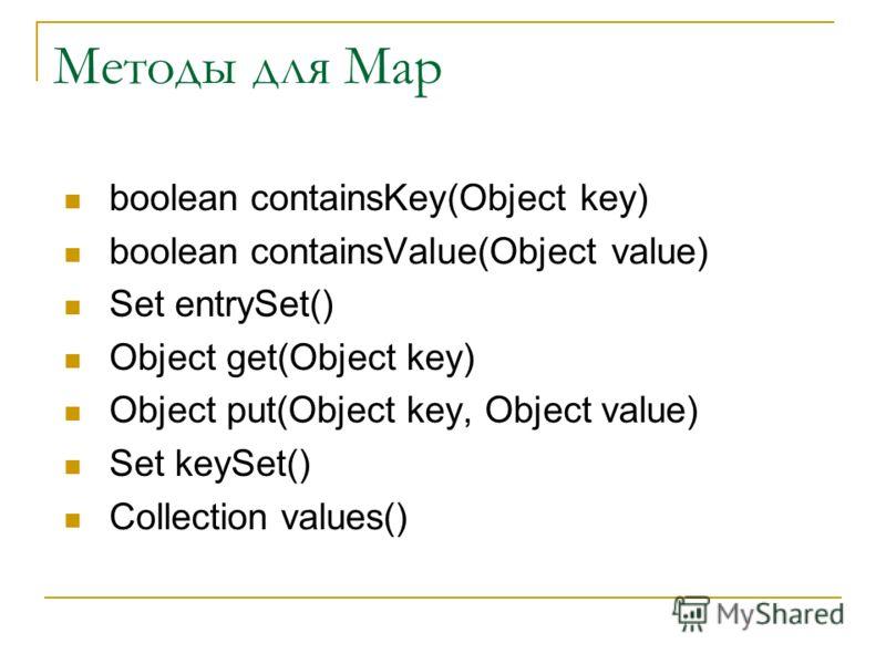 Методы для Map boolean containsKey(Object key) boolean containsValue(Object value) Set entrySet() Object get(Object key) Object put(Object key, Object value) Set keySet() Collection values()