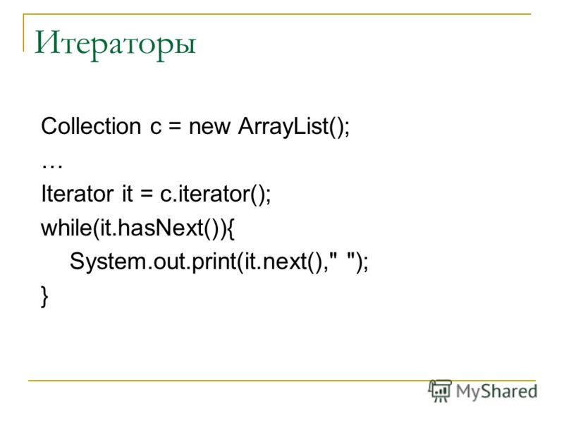 Итераторы Collection c = new ArrayList(); … Iterator it = c.iterator(); while(it.hasNext()){ System.out.print(it.next(), ); }