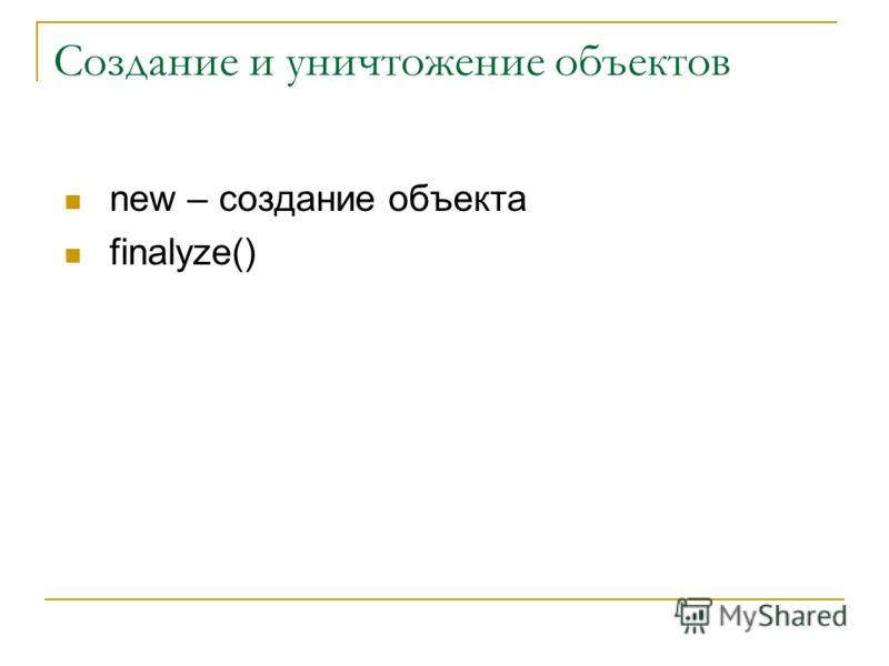 Создание и уничтожение объектов new – создание объекта finalyze()