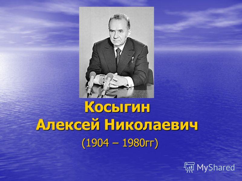 Косыгин Алексей Николаевич (1904 – 1980гг)